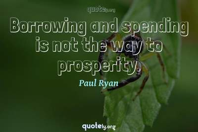 Photo Quote of Borrowing and spending is not the way to prosperity.