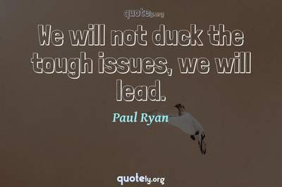 Photo Quote of We will not duck the tough issues, we will lead.