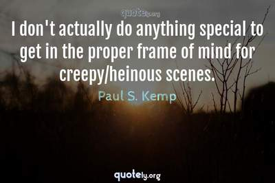 Photo Quote of I don't actually do anything special to get in the proper frame of mind for creepy/heinous scenes.