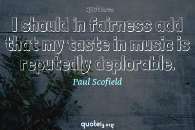 Photo Quote of I should in fairness add that my taste in music is reputedly deplorable.