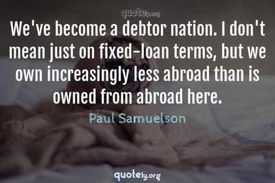 Photo Quote of We've become a debtor nation. I don't mean just on fixed-loan terms, but we own increasingly less abroad than is owned from abroad here.