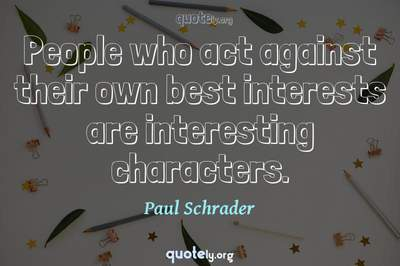 Photo Quote of People who act against their own best interests are interesting characters.