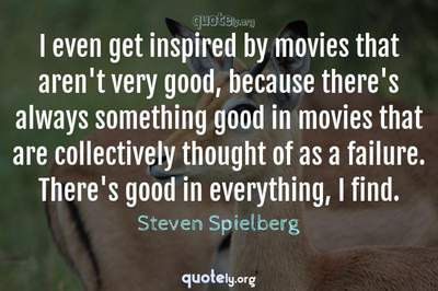 Photo Quote of I even get inspired by movies that aren't very good, because there's always something good in movies that are collectively thought of as a failure. There's good in everything, I find.
