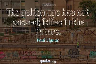 Photo Quote of The golden age has not passed; it lies in the future.
