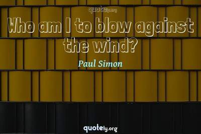 Photo Quote of Who am I to blow against the wind?