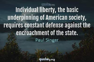 Photo Quote of Individual liberty, the basic underpinning of American society, requires constant defense against the encroachment of the state.