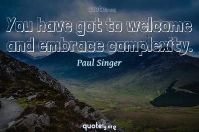 Photo Quote of You have got to welcome and embrace complexity.