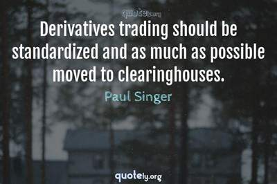 Photo Quote of Derivatives trading should be standardized and as much as possible moved to clearinghouses.