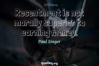 Photo Quote of Resentment is not morally superior to earning money.