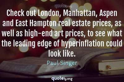 Photo Quote of Check out London, Manhattan, Aspen and East Hampton real estate prices, as well as high-end art prices, to see what the leading edge of hyperinflation could look like.