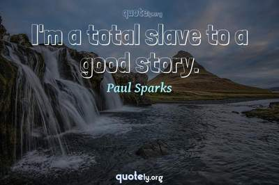 Photo Quote of I'm a total slave to a good story.