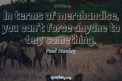 Photo Quote of In terms of merchandise, you can't force anyone to buy something.