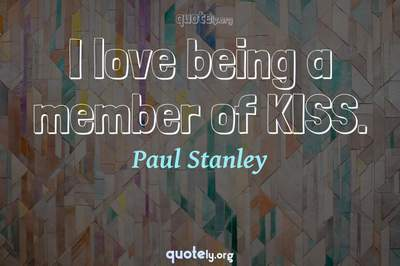Photo Quote of I love being a member of KISS.