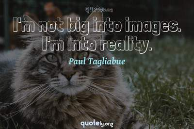 Photo Quote of I'm not big into images. I'm into reality.