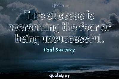 Photo Quote of True success is overcoming the fear of being unsuccessful.