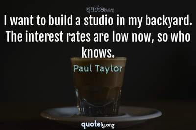 Photo Quote of I want to build a studio in my backyard. The interest rates are low now, so who knows.
