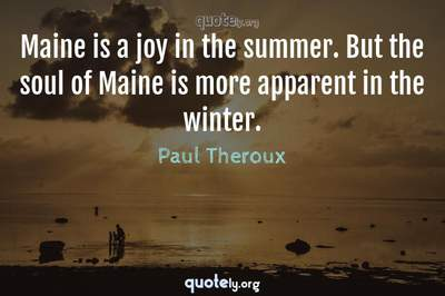 Photo Quote of Maine is a joy in the summer. But the soul of Maine is more apparent in the winter.