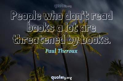 Photo Quote of People who don't read books a lot are threatened by books.