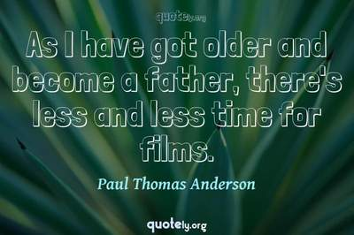 Photo Quote of As I have got older and become a father, there's less and less time for films.