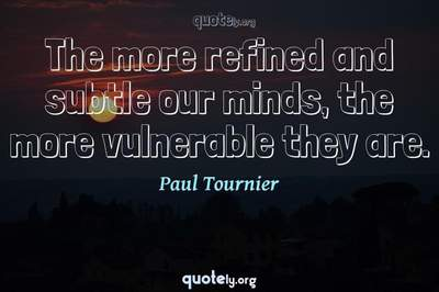 Photo Quote of The more refined and subtle our minds, the more vulnerable they are.