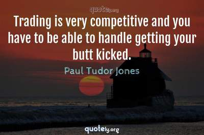 Photo Quote of Trading is very competitive and you have to be able to handle getting your butt kicked.