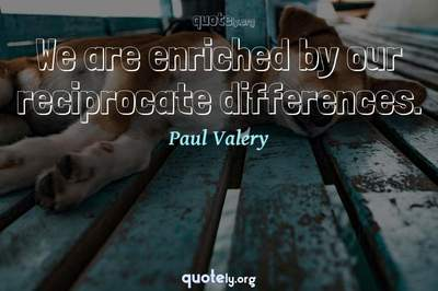 Photo Quote of We are enriched by our reciprocate differences.