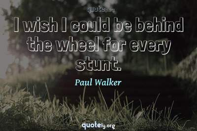 Photo Quote of I wish I could be behind the wheel for every stunt.