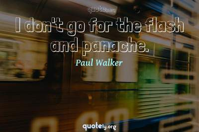 Photo Quote of I don't go for the flash and panache.