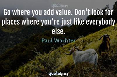 Photo Quote of Go where you add value. Don't look for places where you're just like everybody else.
