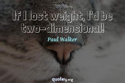 Photo Quote of If I lost weight, I'd be two-dimensional!