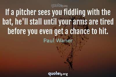 Photo Quote of If a pitcher sees you fiddling with the bat, he'll stall until your arms are tired before you even get a chance to hit.