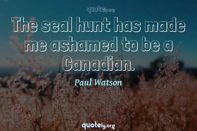 Photo Quote of The seal hunt has made me ashamed to be a Canadian.