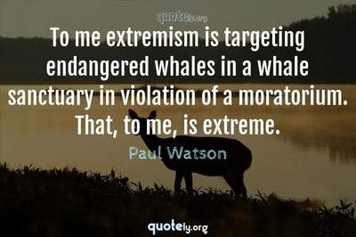 Photo Quote of To me extremism is targeting endangered whales in a whale sanctuary in violation of a moratorium. That, to me, is extreme.