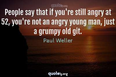 Photo Quote of People say that if you're still angry at 52, you're not an angry young man, just a grumpy old git.