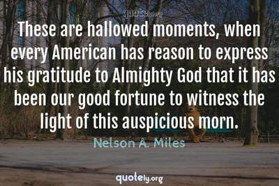 Photo Quote of These are hallowed moments, when every American has reason to express his gratitude to Almighty God that it has been our good fortune to witness the light of this auspicious morn.