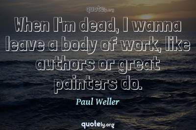 Photo Quote of When I'm dead, I wanna leave a body of work, like authors or great painters do.