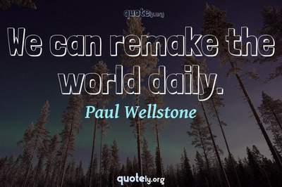 Photo Quote of We can remake the world daily.