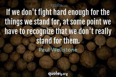 Photo Quote of If we don't fight hard enough for the things we stand for, at some point we have to recognize that we don't really stand for them.