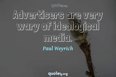 Photo Quote of Advertisers are very wary of ideological media.