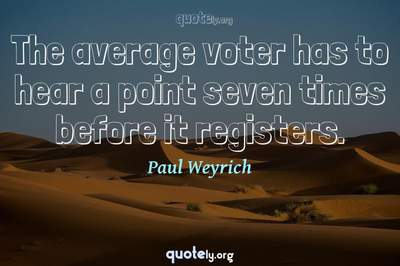 Photo Quote of The average voter has to hear a point seven times before it registers.
