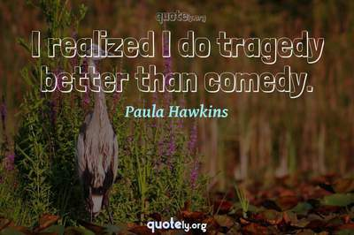 Photo Quote of I realized I do tragedy better than comedy.