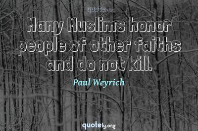 Photo Quote of Many Muslims honor people of other faiths and do not kill.