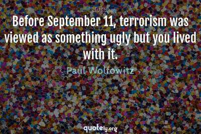 Photo Quote of Before September 11, terrorism was viewed as something ugly but you lived with it.