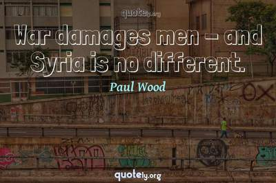 Photo Quote of War damages men - and Syria is no different.