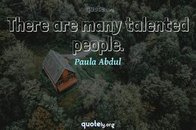 Photo Quote of There are many talented people.