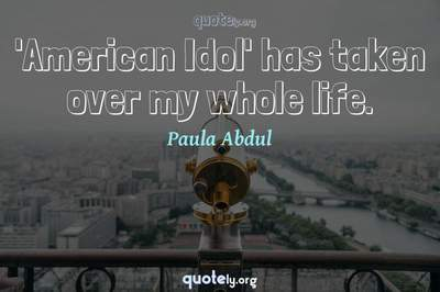 Photo Quote of 'American Idol' has taken over my whole life.