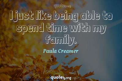 Photo Quote of I just like being able to spend time with my family.