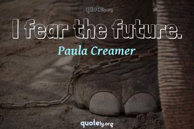 Photo Quote of I fear the future.