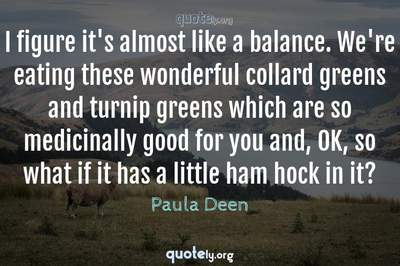 Photo Quote of I figure it's almost like a balance. We're eating these wonderful collard greens and turnip greens which are so medicinally good for you and, OK, so what if it has a little ham hock in it?