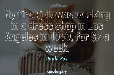 Photo Quote of My first job was working in a dress shop in Los Angeles in 1940, for $7 a week.